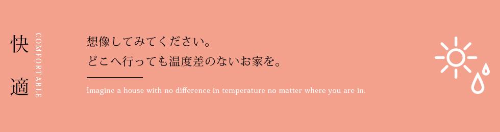 快適 想像してみてください。どこへ行っても温度差のないお家を。