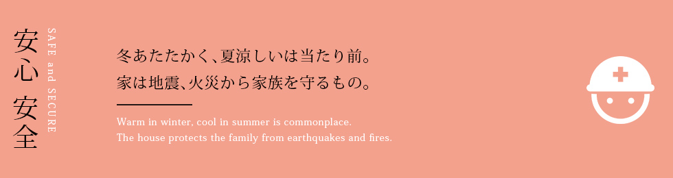 安心安全 冬あたたかく、夏涼しいは当たり前。 家は地震、火災から家族を守るもの。