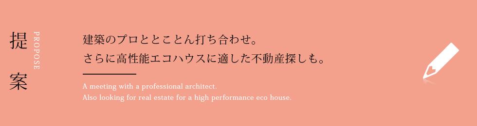 提案 建築のプロととことん打ち合わせ。 さらに高性能エコハウスに適した不動産探しも。