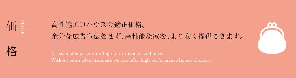 価格 高性能エコハウスの適正価格。 余分な広告宣伝をせず、高性能な家を、より安く提供できます。